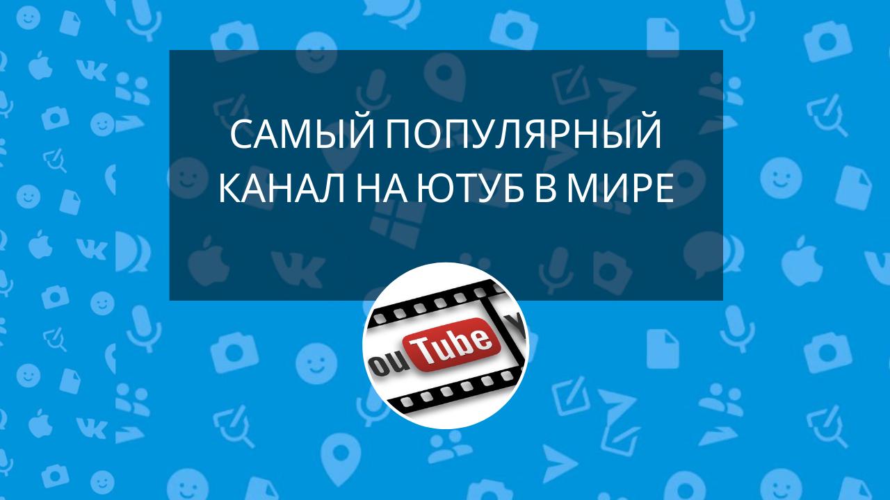 Самый популярный канал на Ютуб в мире