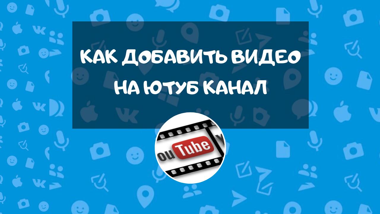Как добавить видео на Ютуб канал