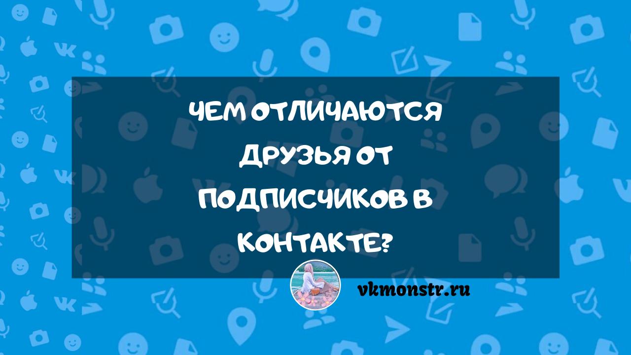 Чем отличаются друзья от подписчиков в Контакте