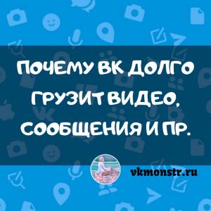 Почему Вк долго грузит видео, сообщения и пр.